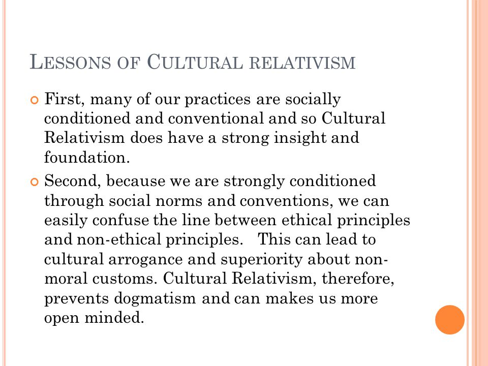 L ESSONS OF C ULTURAL RELATIVISM First, many of our practices are socially conditioned and conventional and so Cultural Relativism does have a strong insight and foundation.