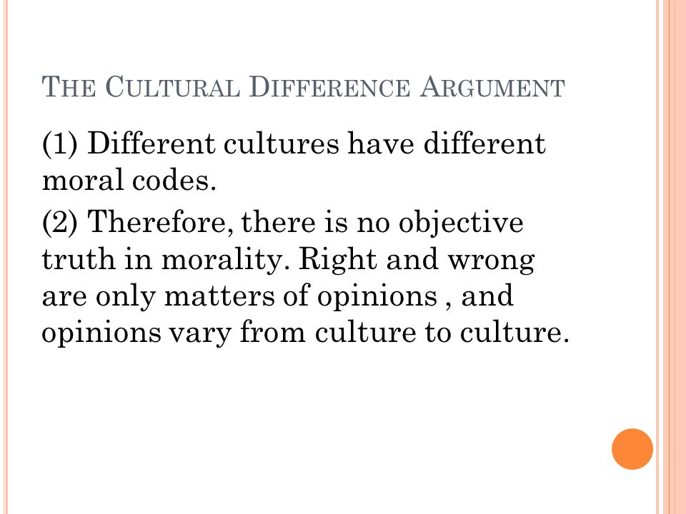 T HE C ULTURAL D IFFERENCE A RGUMENT (1) Different cultures have different moral codes.