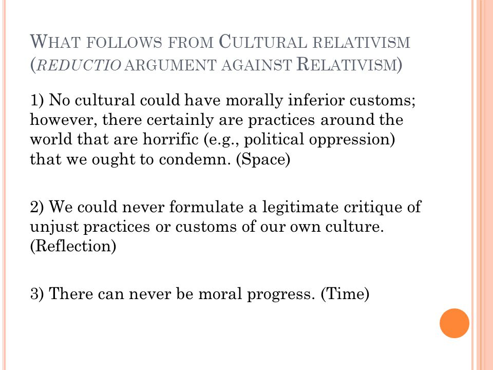 W HAT FOLLOWS FROM C ULTURAL RELATIVISM ( REDUCTIO ARGUMENT AGAINST R ELATIVISM ) 1) No cultural could have morally inferior customs; however, there certainly are practices around the world that are horrific (e.g., political oppression) that we ought to condemn.