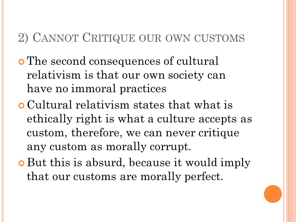 2) C ANNOT C RITIQUE OUR OWN CUSTOMS The second consequences of cultural relativism is that our own society can have no immoral practices Cultural relativism states that what is ethically right is what a culture accepts as custom, therefore, we can never critique any custom as morally corrupt.