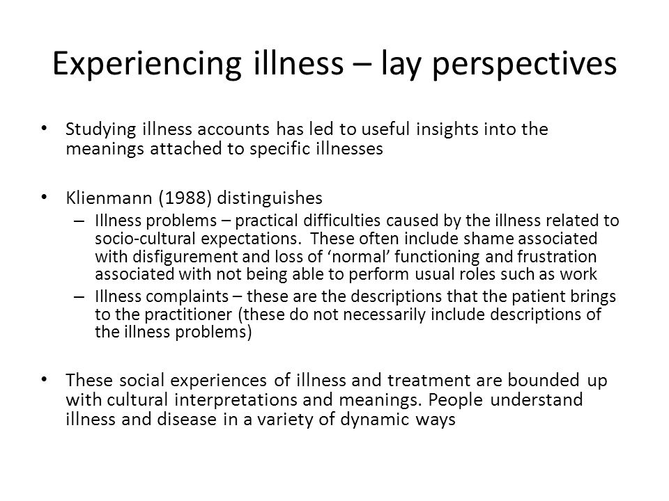 Experiencing illness – lay perspectives Studying illness accounts has led to useful insights into the meanings attached to specific illnesses Klienmann (1988) distinguishes – Illness problems – practical difficulties caused by the illness related to socio-cultural expectations.