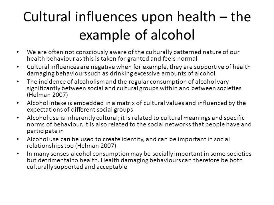 Cultural influences upon health – the example of alcohol We are often not consciously aware of the culturally patterned nature of our health behaviour