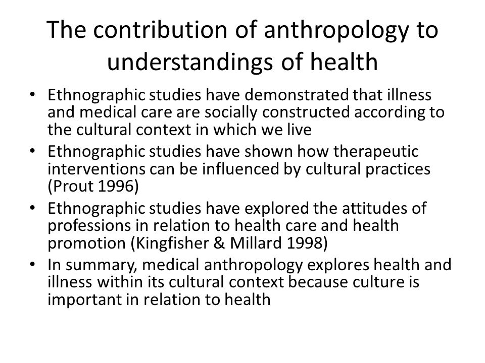 The contribution of anthropology to understandings of health Ethnographic studies have demonstrated that illness and medical care are socially constru