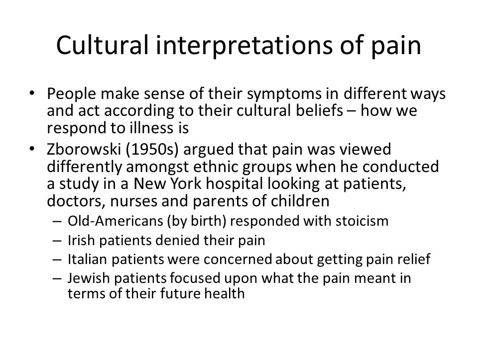 Cultural interpretations of pain People make sense of their symptoms in different ways and act according to their cultural beliefs – how we respond to