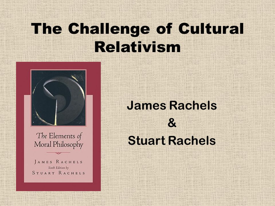 The Challenge of Cultural Relativism James Rachels & Stuart Rachels
