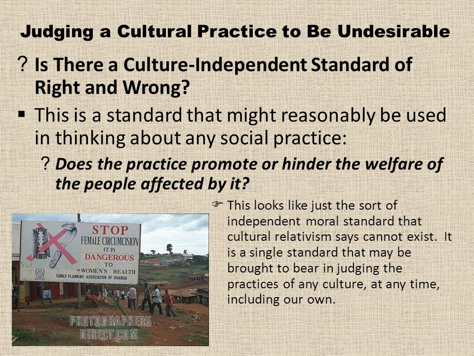 Judging a Cultural Practice to Be Undesirable ?Is There a Culture-Independent Standard of Right and Wrong.