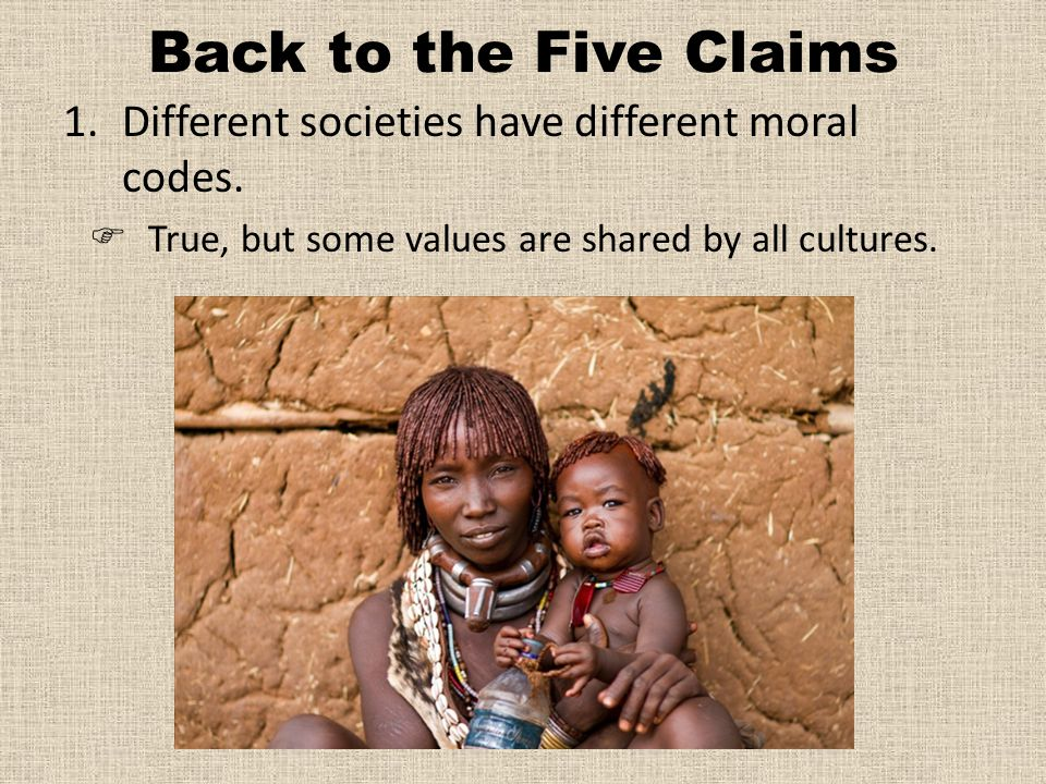 Back to the Five Claims 1.Different societies have different moral codes.
