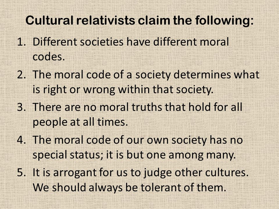 Cultural relativists claim the following: 1.Different societies have different moral codes.