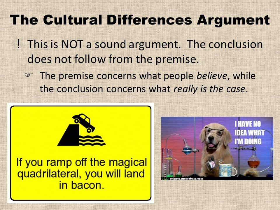 The Cultural Differences Argument !This is NOT a sound argument.