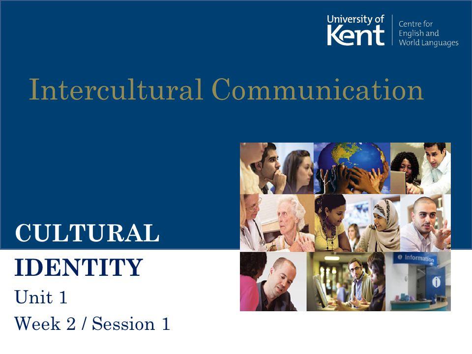 Intercultural Communication CULTURAL IDENTITY Unit 1 Week 2 / Session 1