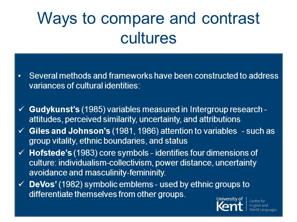 Ways to compare and contrast cultures Several methods and frameworks have been constructed to address variances of cultural identities: Gudykunst's (1