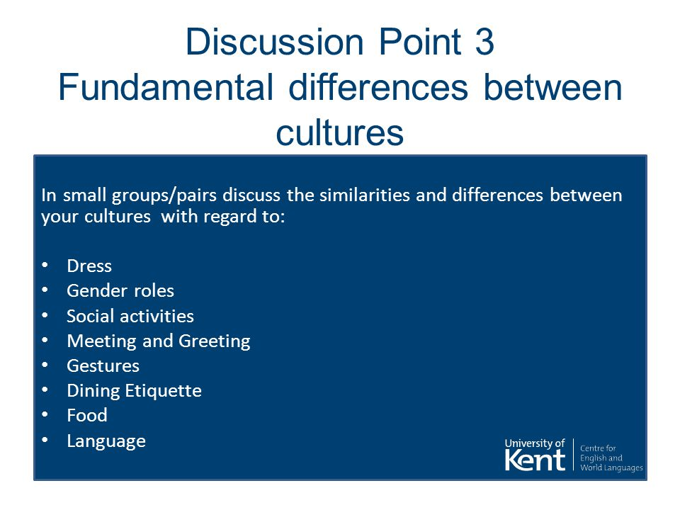 Discussion Point 3 Fundamental differences between cultures In small groups/pairs discuss the similarities and differences between your cultures with