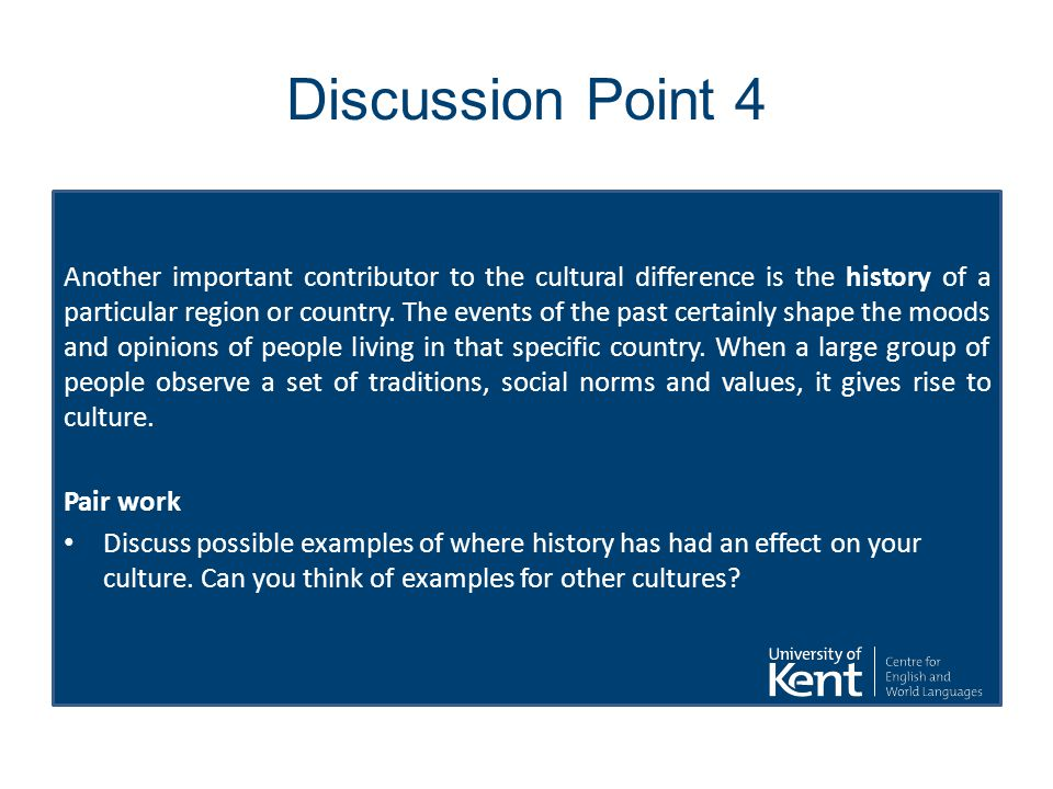 Discussion Point 4 Another important contributor to the cultural difference is the history of a particular region or country.