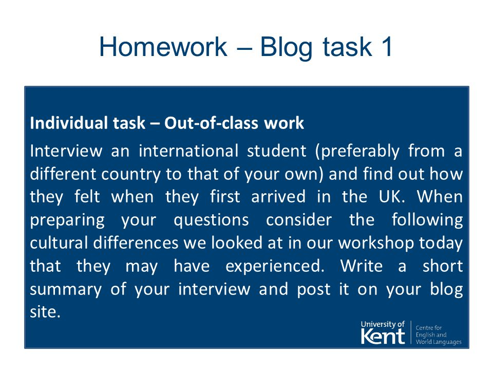 Homework – Blog task 1 Individual task – Out-of-class work Interview an international student (preferably from a different country to that of your own) and find out how they felt when they first arrived in the UK.
