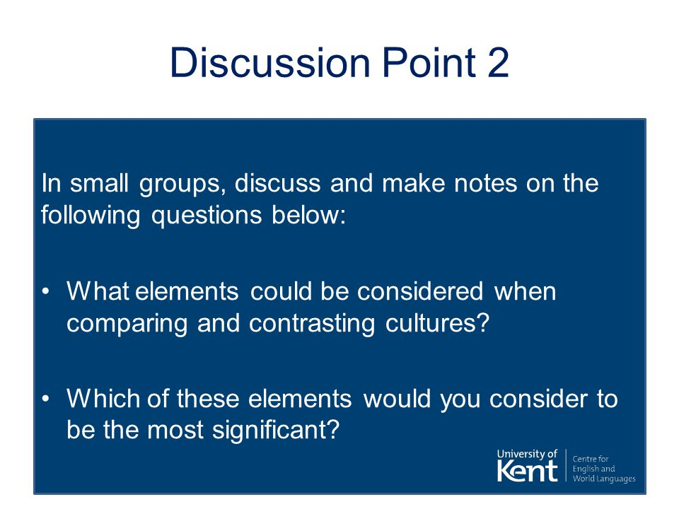 Discussion Point 2 In small groups, discuss and make notes on the following questions below: What elements could be considered when comparing and contrasting cultures.