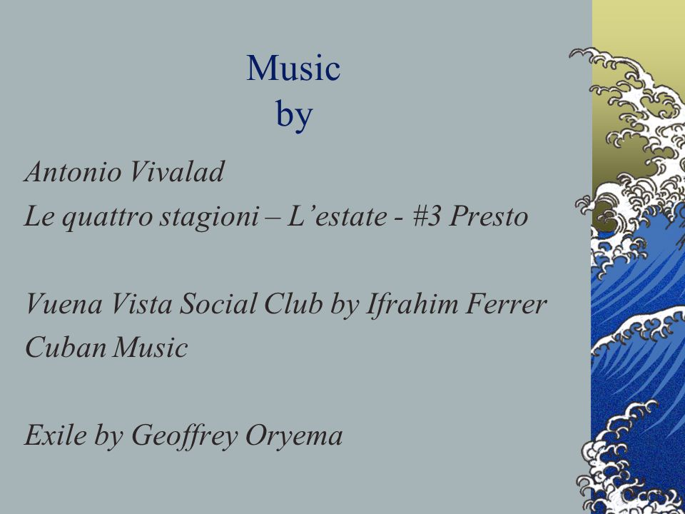 Music by Antonio Vivalad Le quattro stagioni – L'estate - #3 Presto Vuena Vista Social Club by Ifrahim Ferrer Cuban Music Exile by Geoffrey Oryema