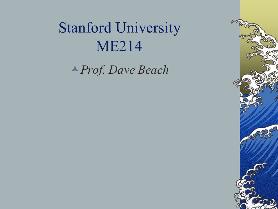 Stanford University ME214 Prof. Dave Beach