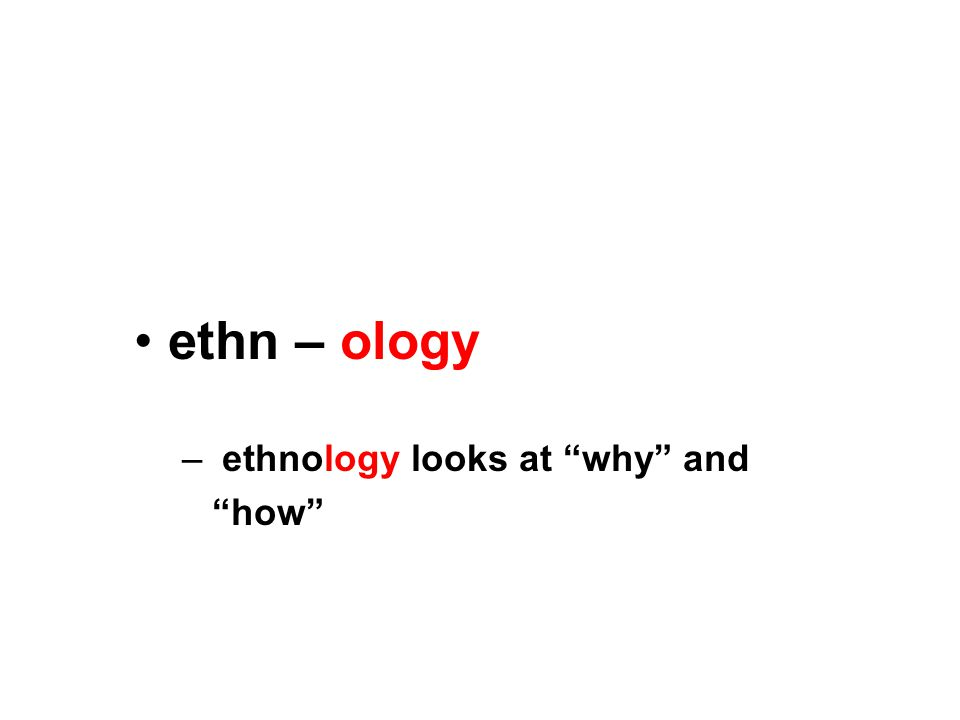 ethn – ology – ethnology looks at why and how