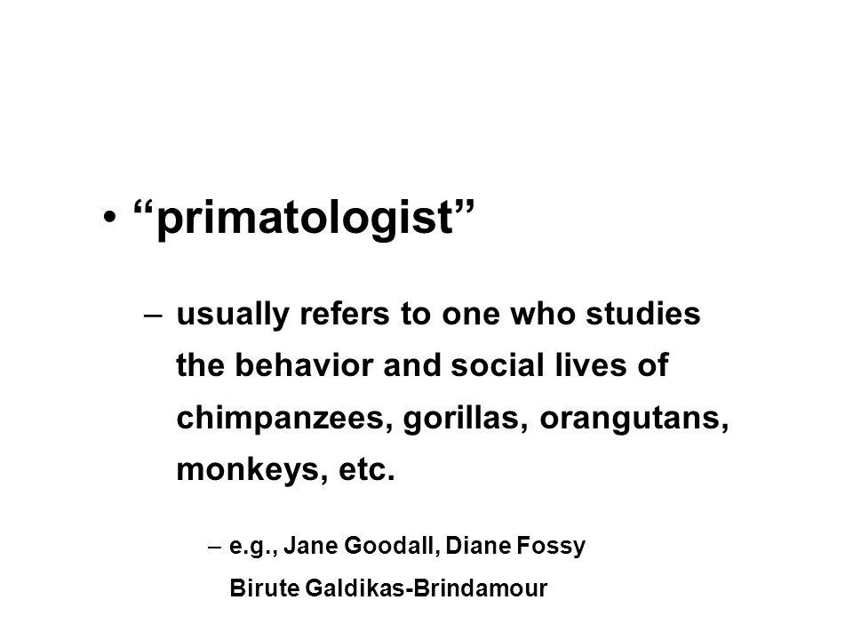 """primatologist"" –usually refers to one who studies the behavior and social lives of chimpanzees, gorillas, orangutans, monkeys, etc. –e.g., Jane Gooda"