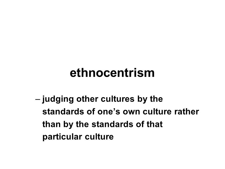 ethnocentrism –judging other cultures by the standards of one's own culture rather than by the standards of that particular culture