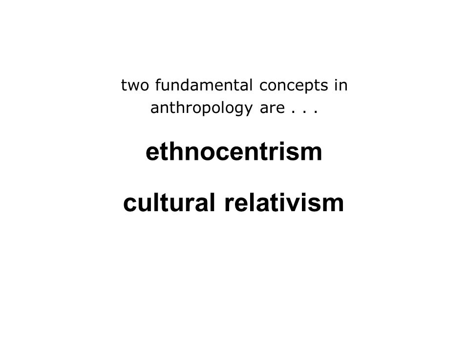 ethnocentrism –judging other cultures by the standards of one's own culture rather than by the standards of that particular culture two fundamental concepts in anthropology are...