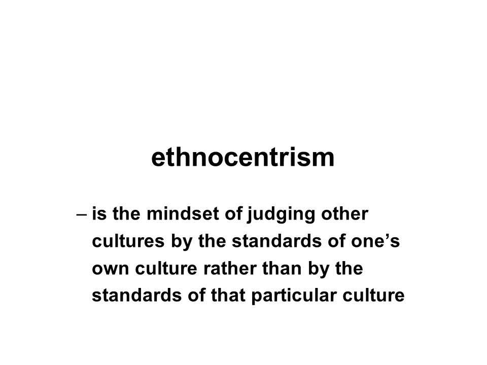 ethnocentrism –is the mindset of judging other cultures by the standards of one's own culture rather than by the standards of that particular culture