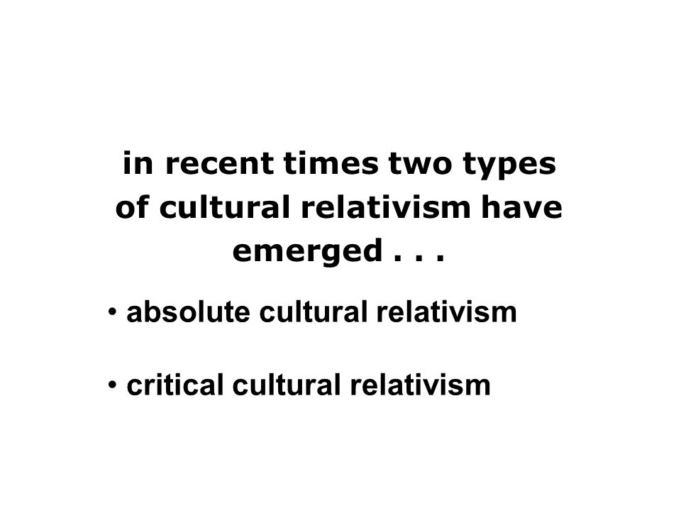 cultural relativism absolute cultural relativism critical cultural relativism in recent times two types of cultural relativism have emerged...