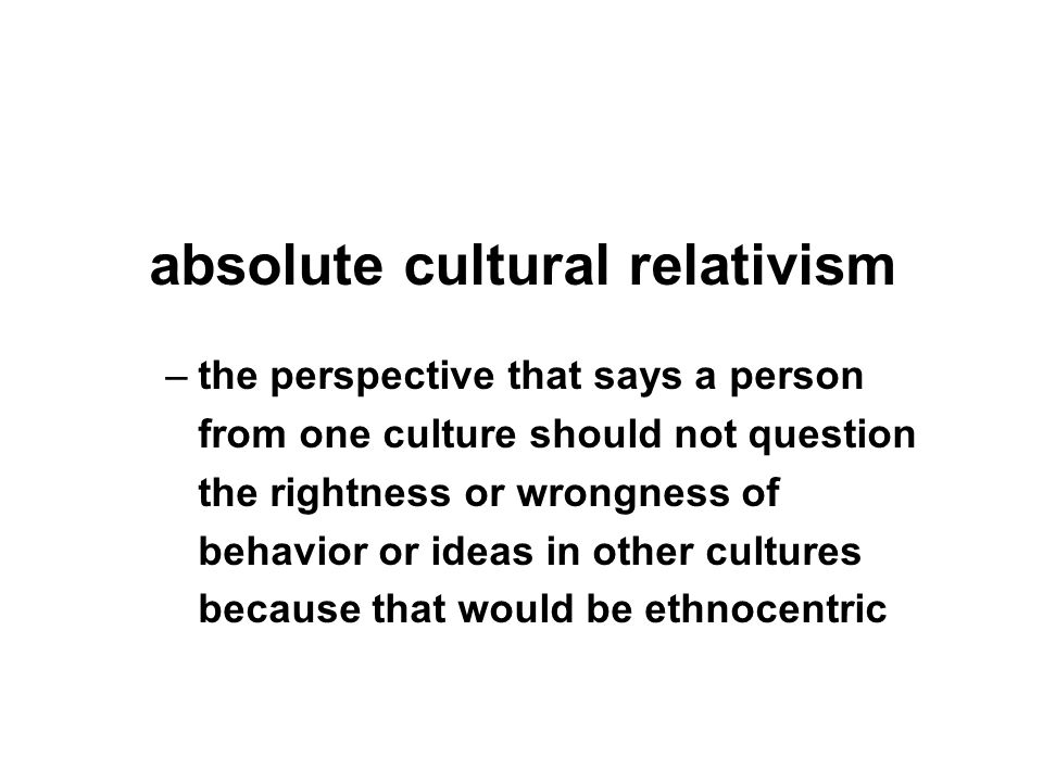 –the perspective that says a person from one culture should not question the rightness or wrongness of behavior or ideas in other cultures because tha
