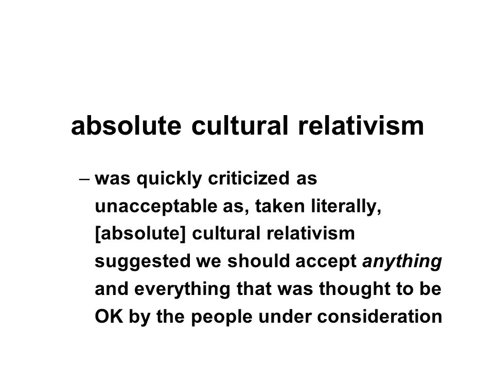 –was quickly criticized as unacceptable as, taken literally, [absolute] cultural relativism suggested we should accept anything and everything that was thought to be OK by the people under consideration absolute cultural relativism