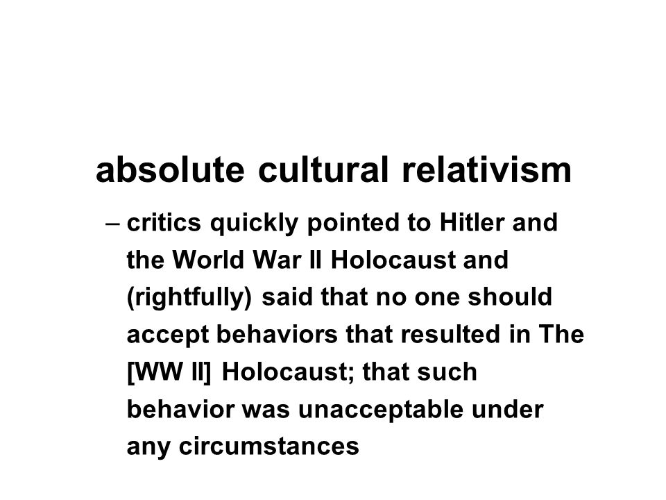 –critics quickly pointed to Hitler and the World War II Holocaust and (rightfully) said that no one should accept behaviors that resulted in The [WW II] Holocaust; that such behavior was unacceptable under any circumstances absolute cultural relativism