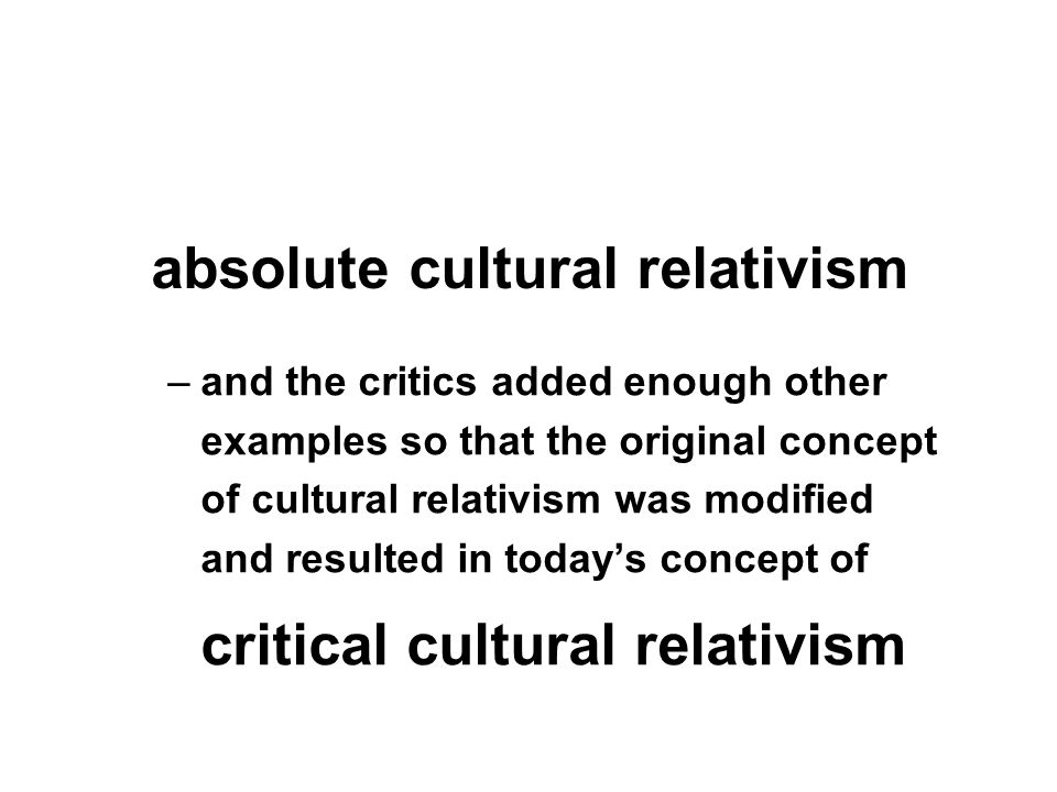 –and the critics added enough other examples so that the original concept of cultural relativism was modified and resulted in today's concept of critical cultural relativism absolute cultural relativism