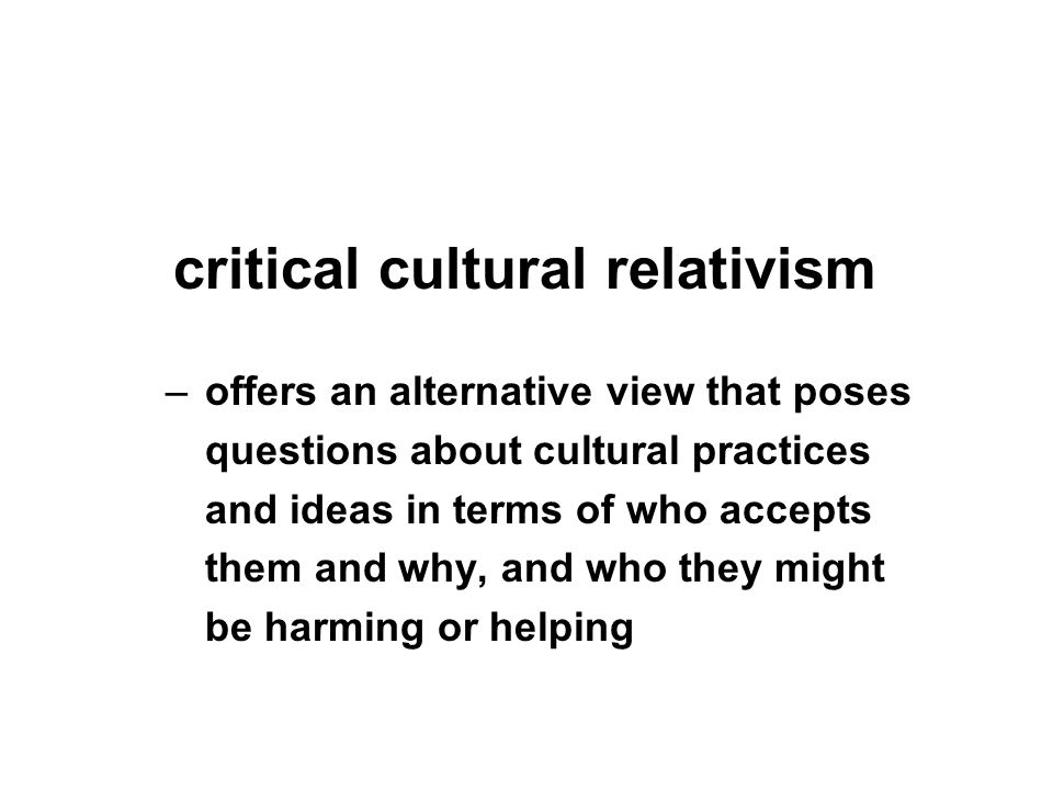 critical cultural relativism –offers an alternative view that poses questions about cultural practices and ideas in terms of who accepts them and why, and who they might be harming or helping