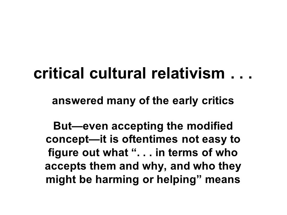 critical cultural relativism... answered many of the early critics But—even accepting the modified concept—it is oftentimes not easy to figure out wha