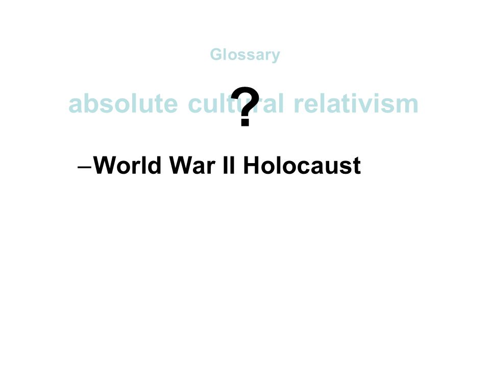 absolute cultural relativism –World War II Holocaust –arranged underage marriage –female genital mutilations –withholding of medical treatment of children for religious reasons –polygyny....