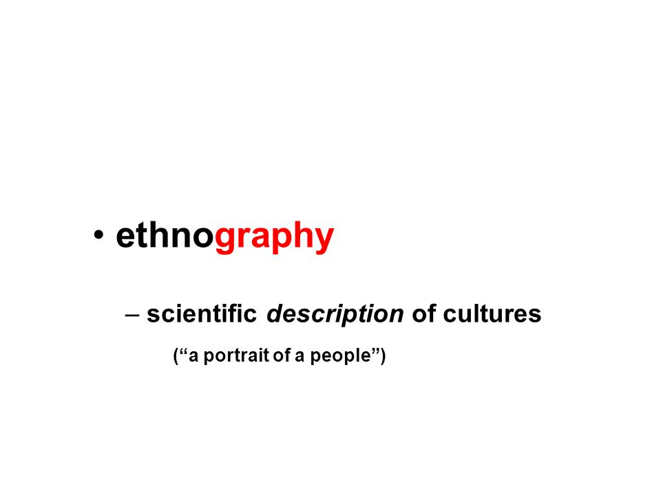 ethnography – scientific description of cultures ( a portrait of a people )