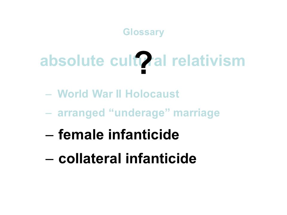absolute cultural relativism – World War II Holocaust – arranged underage marriage – female infanticide – collateral infanticide