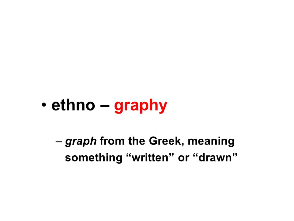 ethno – graphy –graph from the Greek, meaning something written or drawn