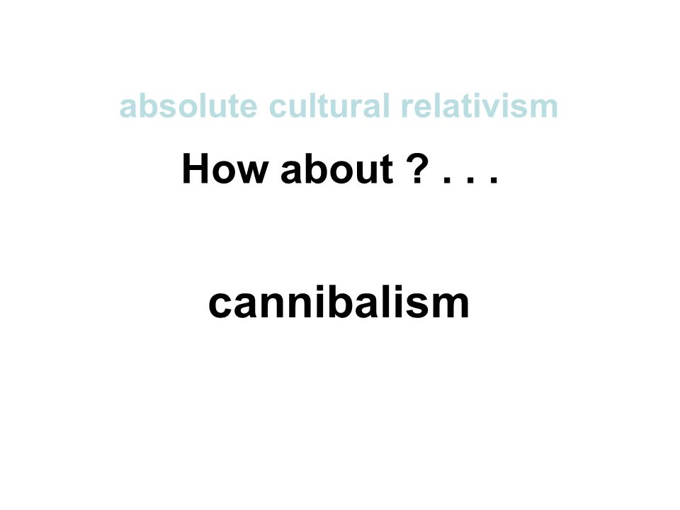 How about ... absolute cultural relativism cannibalism