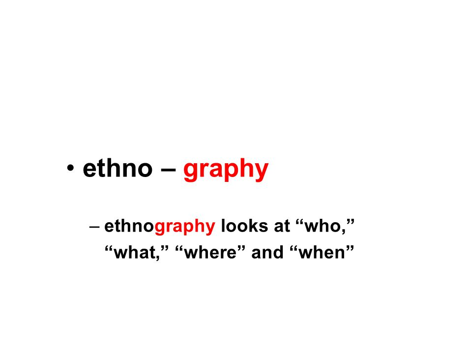 ethno – graphy –ethnography looks at who, what, where and when