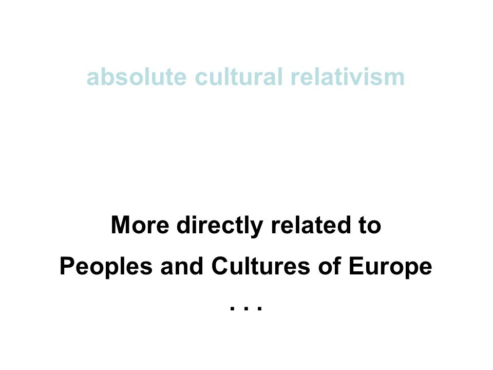 absolute cultural relativism More directly related to Peoples and Cultures of Europe...