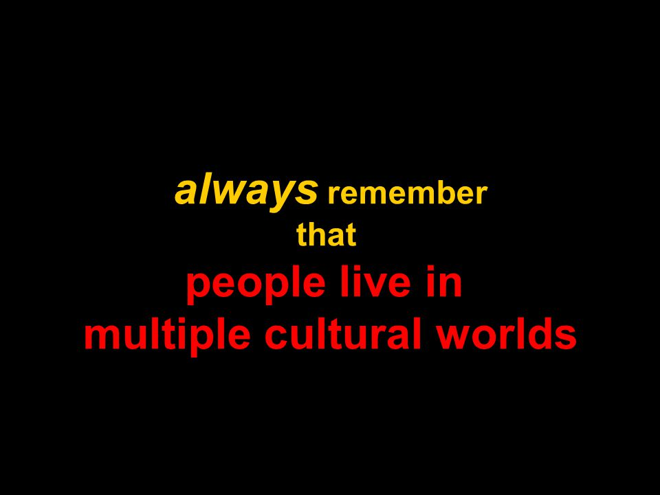 always remember that people live in multiple cultural worlds