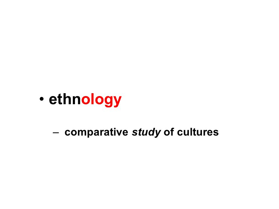 ethnology – comparative study of cultures