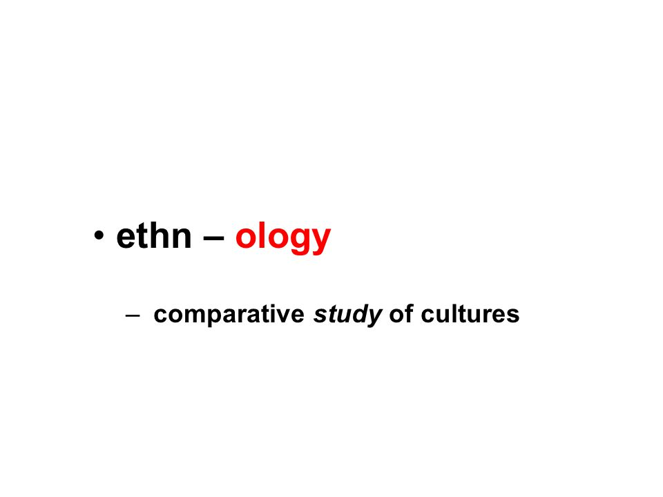 ethn – ology – comparative study of cultures