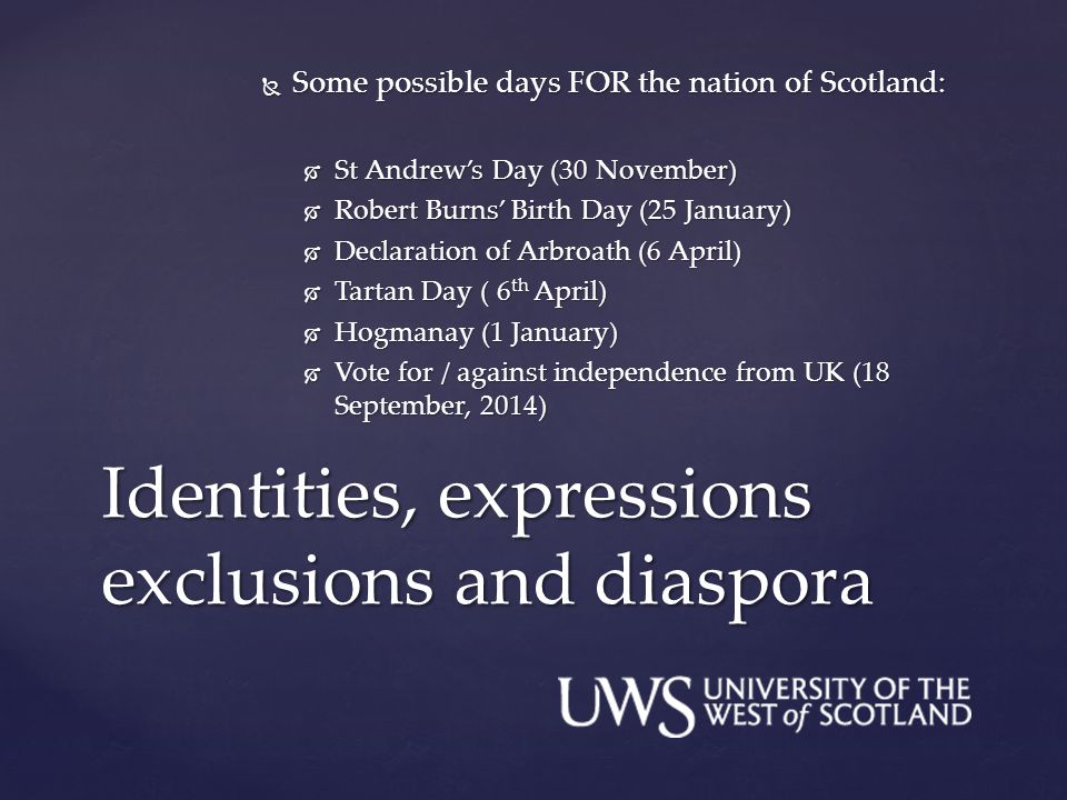  Some possible days FOR the nation of Scotland:  St Andrew's Day (30 November)  Robert Burns' Birth Day (25 January)  Declaration of Arbroath (6 April)  Tartan Day ( 6 th April)  Hogmanay (1 January)  Vote for / against independence from UK (18 September, 2014) Identities, expressions exclusions and diaspora
