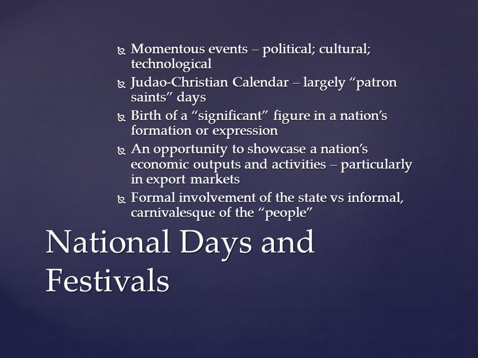  Momentous events – political; cultural; technological  Judao-Christian Calendar – largely patron saints days  Birth of a significant figure in a nation's formation or expression  An opportunity to showcase a nation's economic outputs and activities – particularly in export markets  Formal involvement of the state vs informal, carnivalesque of the people National Days and Festivals