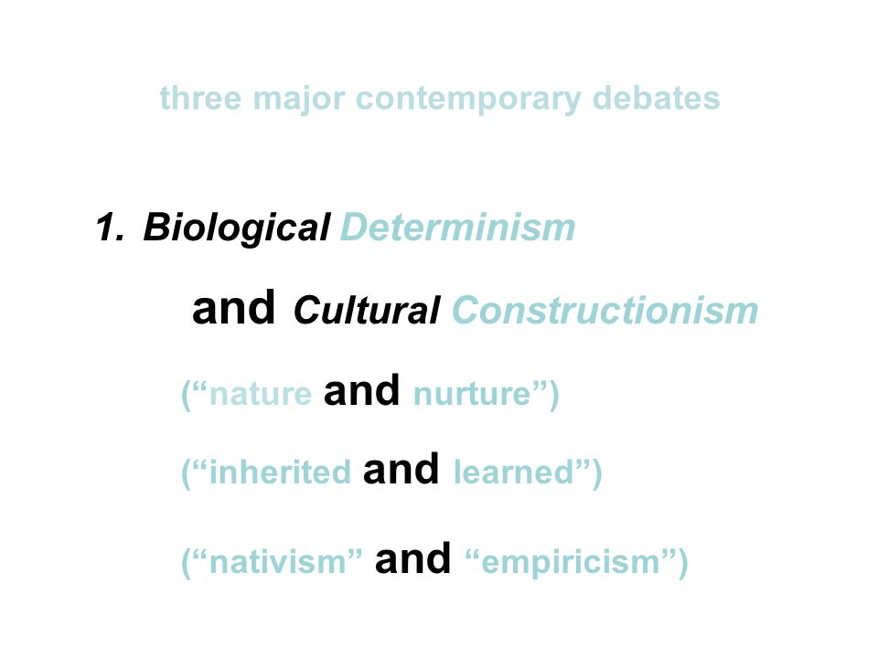 1.Biological Determinism and Cultural Constructionism ( nature and nurture ) ( inherited and learned ) ( nativism and empiricism ) three major contemporary debates