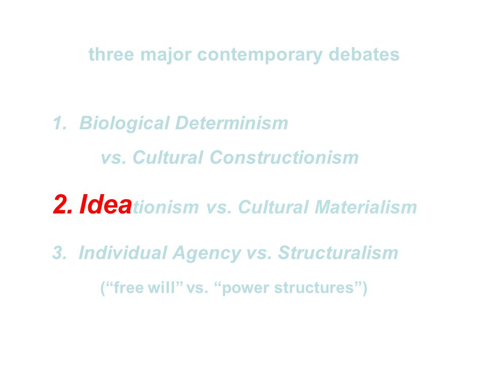"1.Biological Determinism vs. Cultural Constructionism 2.Idea tionism vs. Cultural Materialism 3.Individual Agency vs. Structuralism (""free will"" vs. """