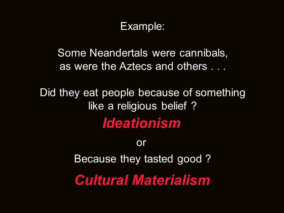 Example: Some Neandertals were cannibals, as were the Aztecs and others...