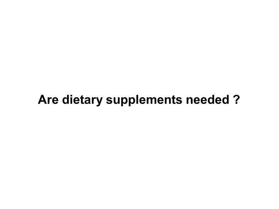Are dietary supplements needed ?