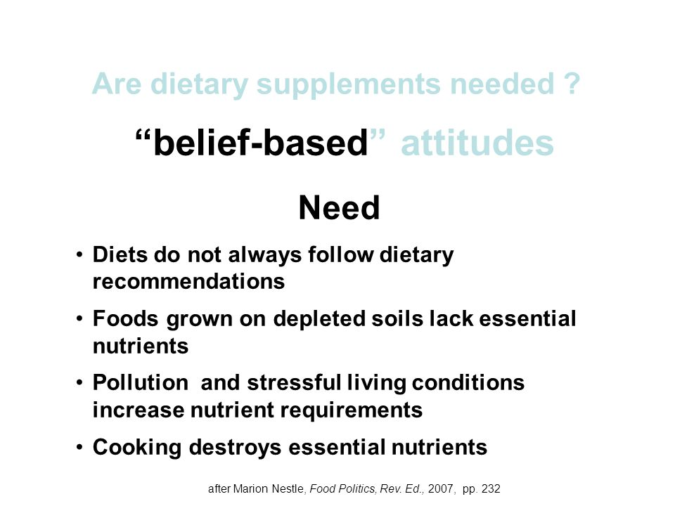 belief-based attitudes Need Diets do not always follow dietary recommendations Foods grown on depleted soils lack essential nutrients Pollution and stressful living conditions increase nutrient requirements Cooking destroys essential nutrients Are dietary supplements needed .